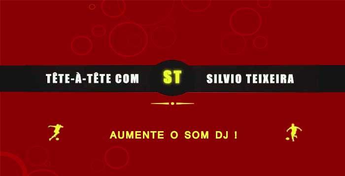 Tête a Tête com Silvio Teixeira: Aumente o som DJ !