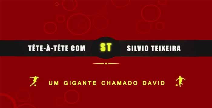 Tête a Tête com Silvio Teixeira: Um gigante chamado David