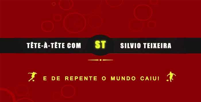 Tête a Tête com Silvio Teixeira: E de repente o mundo caiu!